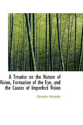 A Treatise on the Nature of Vision, Formation of the Eye, and the Causes of Imperfect Vision