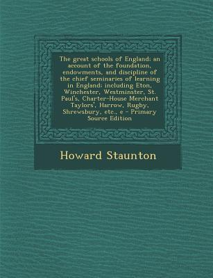 The Great Schools of England; An Account of the Foundation, Endowments, and Discipline of the Chief Seminaries of Learning in England; Including Eton,