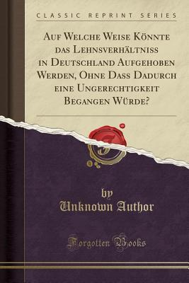 Auf Welche Weise Könnte das Lehnsverhältniß in Deutschland Aufgehoben Werden, Ohne Daß Dadurch eine Ungerechtigkeit Begangen Würde? (Classic Reprint)