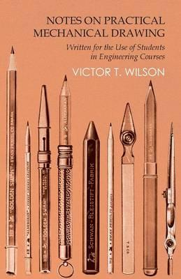 Notes on Practical Mechanical Drawing - Written for the Use of Students in Engineering Courses