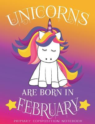Primary Composition NoteBook Unicorns Are Born In February