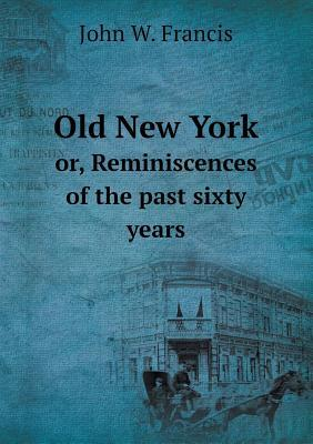 Old New York Or, Reminiscences of the Past Sixty Years