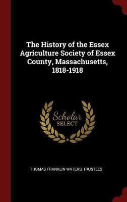 The History of the Essex Agriculture Society of Essex County, Massachusetts, 1818-1918