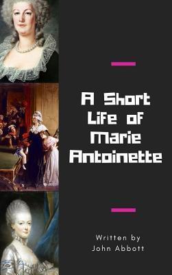 SHORT LIFE OF MARIE ANTOINETTE