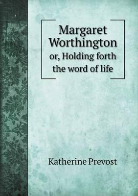 Margaret Worthington Or, Holding Forth the Word of Life