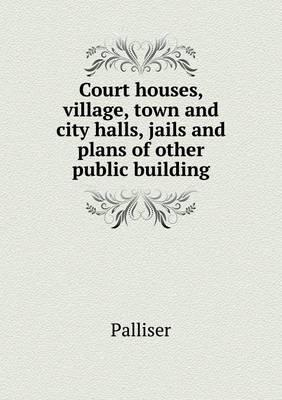 Court Houses, Village, Town and City Halls, Jails and Plans of Other Public Building