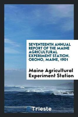 Seventeenth Annual Report of the Maine Agricultural Experiment Station. Orono, Maine, 1901