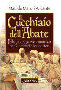 Il cucchiaio dell'abate. Pellegrinaggio gastronomico per conventi e monasteri