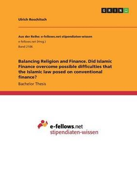 Balancing Religion and Finance. Did Islamic Finance overcome possible difficulties that the Islamic law posed on conventional finance?