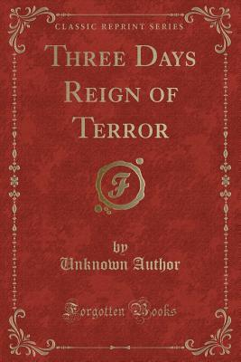 Three Days Reign of Terror (Classic Reprint)