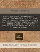 I Discorsi Di Nicolo MacHiavelli, Sopra la Prima Deca Di Tito Livio Con Due Tauole, L'Vna de Capitoli, and L'Altre Delle Cose Principali
