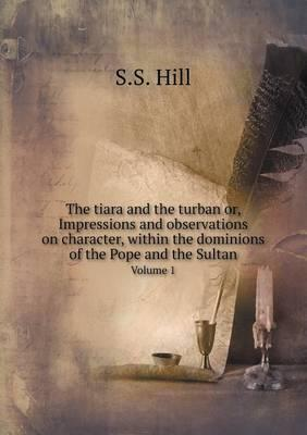 The Tiara and the Turban Or, Impressions and Observations on Character, Within the Dominions of the Pope and the Sultan Volume 1