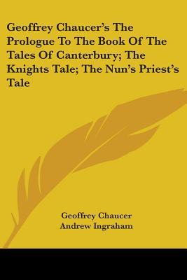 Geoffrey Chaucer's the Prologue to the Book of the Tales of Canterbury, the Knights Tale, the Nun's Priest's Tale