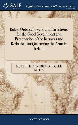 Rules, Orders, Powers, and Directions, for the Good Government and Preservation of the Barracks and Redoubts, for Quartering the Army in Ireland