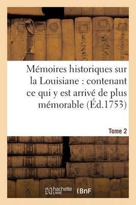 Memoires Historiques Sur la Louisiane Contenant Ce Qui Y Est Arrive de Plus Memorable Tome 2