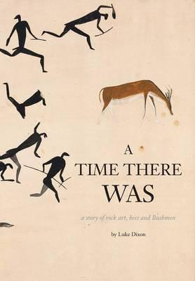 A Time There Was - a story of rock art, bees and bushmen