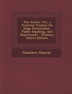 The Actors' Art, a Practical Treatise on Stage Declamation, Public Sepaking, and Deportment - Primary Source Edition