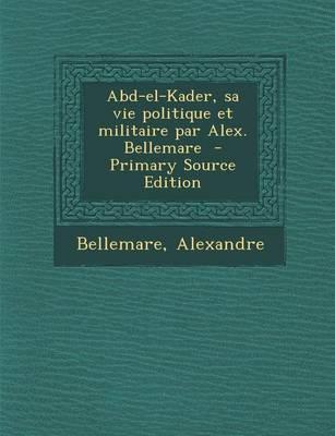 Abd-El-Kader, Sa Vie Politique Et Militaire Par Alex. Bellemare