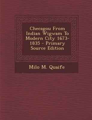 Checagou from Indian Wigwam to Modern City 1673-1835 - Primary Source Edition