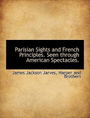 Parisian Sights and French Principles. Seen through American Spectacles