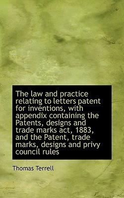 The Law and Practice Relating to Letters Patent for Inventions, with Appendix Containing the Patents