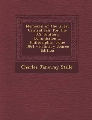 Memorial of the Great Central Fair for the U.S. Sanitary Commission ... Philadelphia, June 1864 - Primary Source Edition