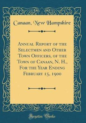 Annual Report of the Selectmen and Other Town Officers, of the Town of Canaan, N. H., For the Year Ending February 15, 1900 (Classic Reprint)