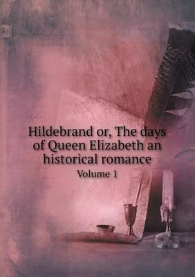 Hildebrand Or, the Days of Queen Elizabeth an Historical Romance Volume 1