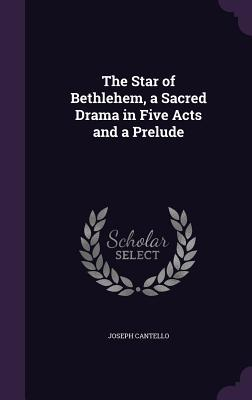 The Star of Bethlehem, a Sacred Drama in Five Acts and a Prelude