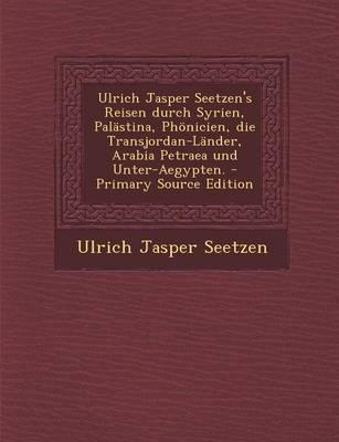 Ulrich Jasper Seetzen's Reisen Durch Syrien, Palastina, Phonicien, Die Transjordan-Lander, Arabia Petraea Und Unter-Aegypten.