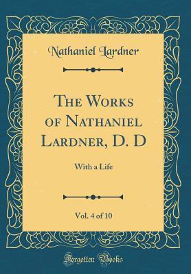 The Works of Nathaniel Lardner, D. D, Vol. 4 of 10
