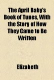 The April Baby's Book of Tunes, with the Story of How They Came to Be Written