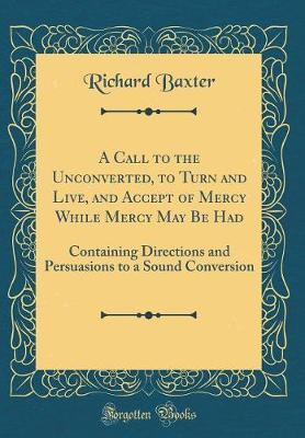 A Call to the Unconverted, to Turn and Live, and Accept of Mercy While Mercy May Be Had