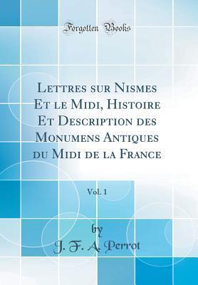 Lettres sur Nismes Et le Midi, Histoire Et Description des Monumens Antiques du Midi de la France, Vol. 1 (Classic Reprint)