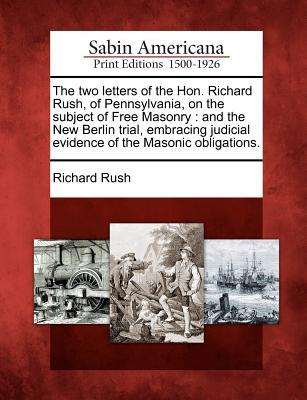 The Two Letters of the Hon. Richard Rush, of Pennsylvania, on the Subject of Free Masonry