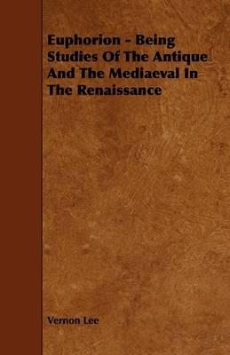 Euphorion - Being Studies of the Antique and the Mediaeval in the Renaissance