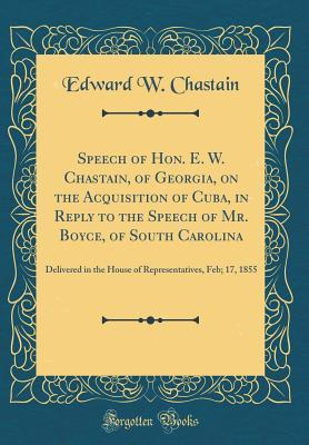 Speech of Hon. E. W. Chastain, of Georgia, on the Acquisition of Cuba, in Reply to the Speech of Mr. Boyce, of South Carolina