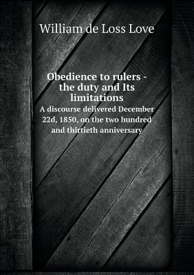 Obedience to Rulers - The Duty and Its Limitations a Discourse Delivered December 22d, 1850, on the Two Hundred and Thirtieth Anniversary