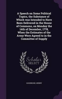 A Speech on Some Political Topics, the Substance of Which Was Intended to Have Been Delivered in the House of Commons, on Monday the 14th of December, ... Were Agreed to in the Committee of Supply