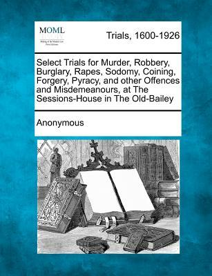 Select Trials for Murder, Robbery, Burglary, Rapes, Sodomy, Coining, Forgery, Pyracy, and Other Offences and Misdemeanours, at the Sessions-House in the Old-Bailey