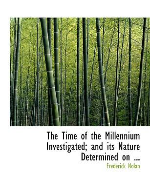 The Time of the Millennium Investigated; and Its Nature Determined on Scriptural Grounds