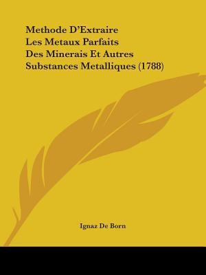 Methode D'extraire Les Metaux Parfaits Des Minerais Et Autres Substances Metalliques