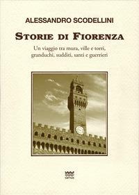 Storie di Fiorenza. Un viaggio tra mura, ville e torri, granduchi, sudditi, santi e guerrieri