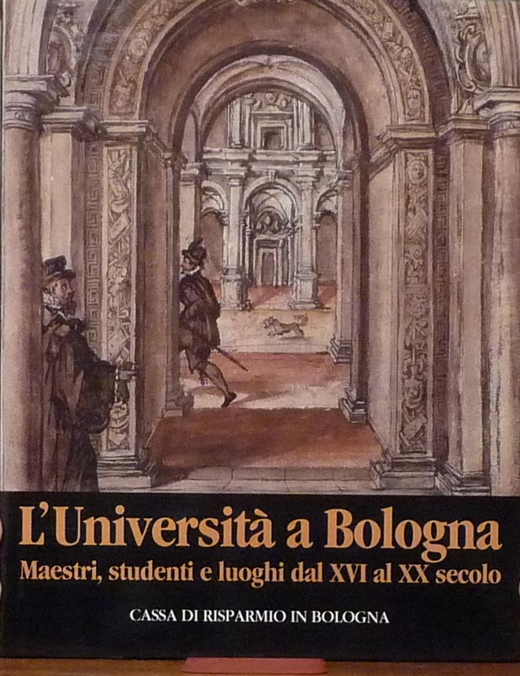 L' università a Bologna / Maestri, studenti e luoghi dal XVI al XX secolo