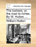 The Barbers; Or, the Road to Riches. by W. Hutton, ...