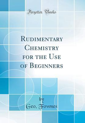 Rudimentary Chemistry for the Use of Beginners (Classic Reprint)