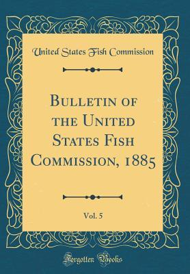 Bulletin of the United States Fish Commission, 1885, Vol. 5 (Classic Reprint)