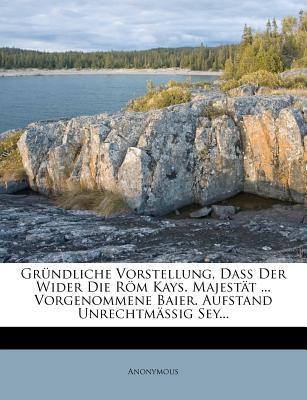 Grundliche Vorstellung, Dass Der Wider Die ROM Kays. Majestat Vorgenommene Baier. Aufstand Unrechtmassig Sey.