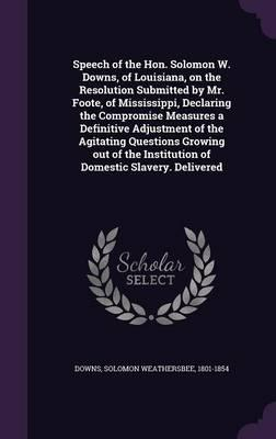 Speech of the Hon. Solomon W. Downs, of Louisiana, on the Resolution Submitted by Mr. Foote, of Mississippi, Declaring the Compromise Measures a ... Institution of Domestic Slavery. Delivered
