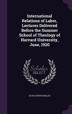 International Relations of Labor; Lectures Delivered Before the Summer School of Theology of Harvard University, June, 1920